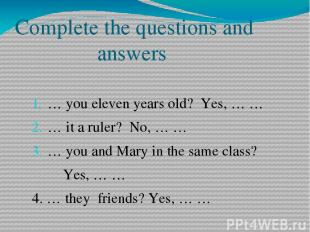 Complete the questions and answers … you eleven years old? Yes, … … … it a ruler