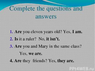Complete the questions and answers Are you eleven years old? Yes, I am. Is it a