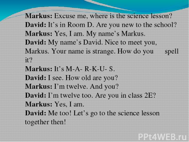 Markus: Excuse me, where is the science lesson? David: It's in Room D. Are you new to the school? Markus: Yes, I am. My name's Markus. David: My name's David. Nice to meet you, Markus. Your name is strange. How do you spell it? Markus: It's M-A- R-K…