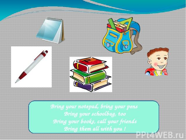 Bring your notepad, bring your pens Bring your schoolbag, too Bring your books, call your friends Bring them all with you !