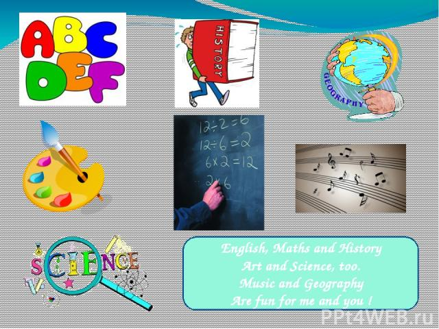 English, Maths and History Art and Science, too. Music and Geography Are fun for me and you !