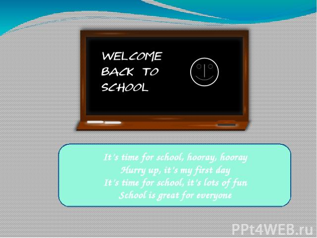 It's time for school, hooray, hooray Hurry up, it's my first day It's time for school, it's lots of fun School is great for everyone