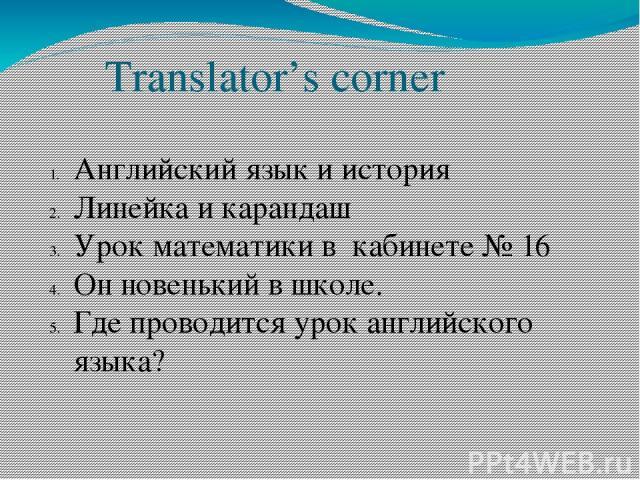 Translator's corner Английский язык и история Линейка и карандаш Урок математики в кабинете № 16 Он новенький в школе. Где проводится урок английского языка?