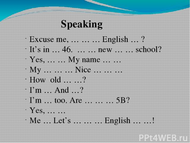 Speaking Excuse me, … … … English … ? It's in … 46. … … new … … school? Yes, … … My name … … My … … … Nice … … … How old … …? I'm … And …? I'm … too. Are … … … 5B? Yes, … … Me … Let's … … … English … …!