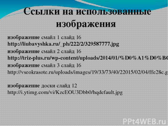 Ссылки на использованные изображения изображение смайл 1 слайд 16 http://liubavyshka.ru/_ph/222/2/329587777.jpg изображение смайл 2 слайд 16 http://triz-plus.ru/wp-content/uploads/2014/01/%D0%A1%D0%BC%D0%B0%D0%B9%D0%BB%D0%B8%D0%BA.jpg изображение см…