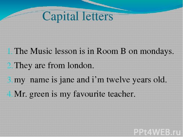 Capital letters The Music lesson is in Room B on mondays. They are from london. my name is jane and i'm twelve years old. Mr. green is my favourite teacher.