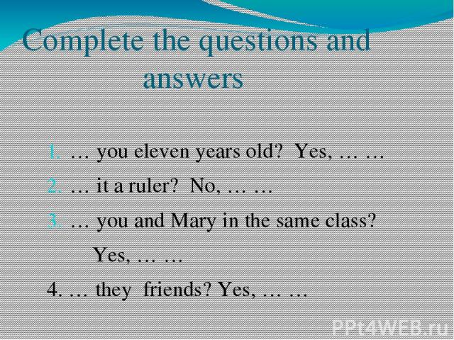Complete the questions and answers … you eleven years old? Yes, … … … it a ruler? No, … … … you and Mary in the same class? Yes, … … 4. … they friends? Yes, … …