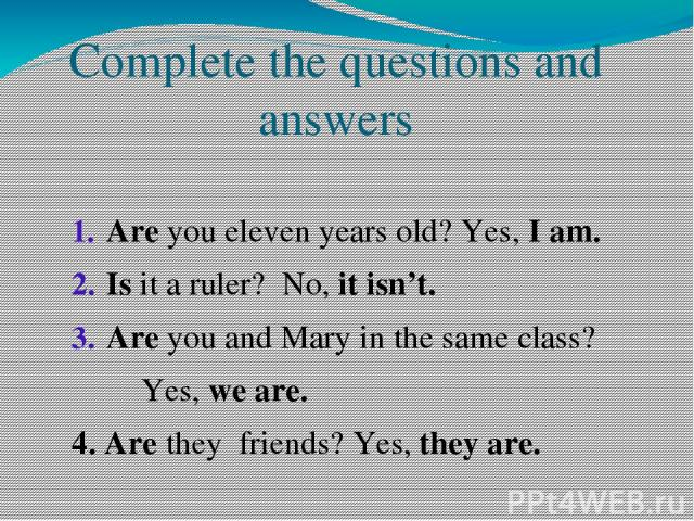 Complete the questions and answers Are you eleven years old? Yes, I am. Is it a ruler? No, it isn't. Are you and Mary in the same class? Yes, we are. 4. Are they friends? Yes, they are.