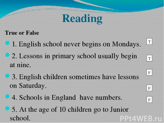 Reading True or False 1. English school never begins on Mondays. 2. Lessons in primary school usually begin at nine. 3. English children sometimes have lessons on Saturday. 4. Schools in England have numbers. 5. At the age of 10 children go to Junio…