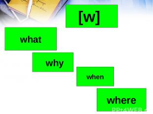 why where when [w] what