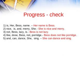 Progress - check 1) is, Her, Bess, name. – Her name is Bess. 2) nice, is, and, m