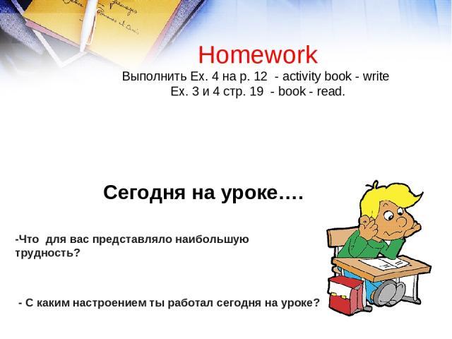 -Что для вас представляло наибольшую трудность? - C каким настроением ты работал сегодня на уроке? Homework Выполнить Ex. 4 на р. 12 - activity book - write Еx. 3 и 4 стр. 19 - book - read. Сегодня на уроке….