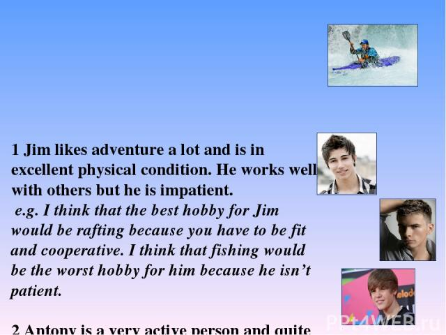 1 Jim likes adventure a lot and is in excellent physical condition. He works well with others but he is impatient. e.g. I think that the best hobby for Jim would be rafting because you have to be fit and cooperative. I think that fishing would be th…