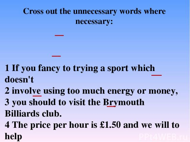 1 If you fancy to trying a sport which doesn't 2 involve using too much energy or money, 3 you should to visit the Brymouth Billiards club. 4 The price per hour is £1.50 and we will to help 5 you improve your game. So, if you 6 enjoy to playing bill…