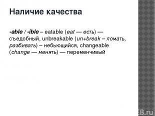 Наличие качества -able / -ible– eatable (eat — есть) — съедобный, unbreakable (
