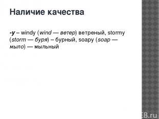 Наличие качества -y– windy (wind — ветер) ветреный, stormy (storm — буря) – бур