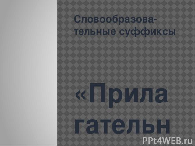 Словообразова-тельные суффиксы «Прилагательное»
