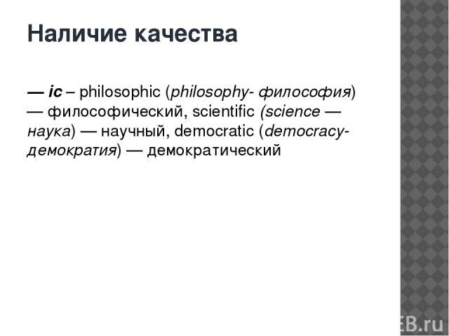 Наличие качества — ic– philosophic (philosophy- философия) — философический, scientific(science — наука) — научный, democratic (democracy- демократия) — демократический