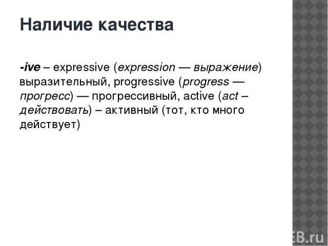 Наличие качества -ive– expressive (expression — выражение) выразительный, progressive (progress — прогресс) — прогрессивный, active (act – действовать) – активный (тот, кто много действует)