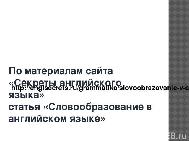 По материалам сайта «Секреты английского языка» статья «Словообразование в английском языке» http://englsecrets.ru/grammatika/slovoobrazovanie-v-anglijskom-yazyke.html