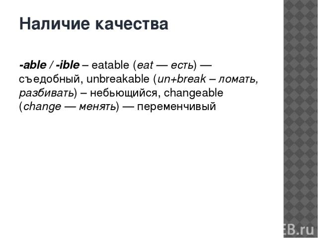 Наличие качества -able / -ible– eatable (eat — есть) — съедобный, unbreakable (un+break – ломать, разбивать) – небьющийся, changeable (change — менять) — переменчивый