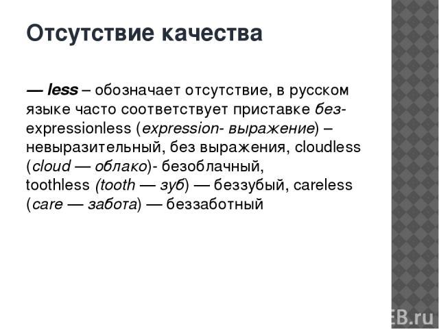 Отсутствие качества — less– обозначает отсутствие, в русском языке часто соответствует приставкебез- expressionless (expression- выражение) – невыразительный, без выражения, cloudless (cloud — облако)- безоблачный, toothless(tooth — зуб) — беззу…