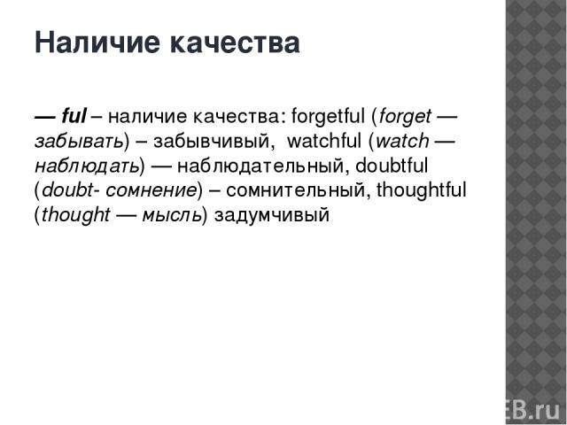 Наличие качества — ful– наличие качества: forgetful (forget — забывать) – забывчивый, watchful (watch — наблюдать) — наблюдательный, doubtful (doubt- сомнение) – сомнительный, thoughtful (thought — мысль) задумчивый