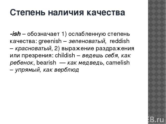 Степень наличия качества -ish– обозначает 1) ослабленную степень качества: greenish –зеленоватый, reddish –красноватый, 2) выражение раздражения или презрения: childish –ведешь себя, как ребенок, bearish —как медведь, camelish –упрямый, как …