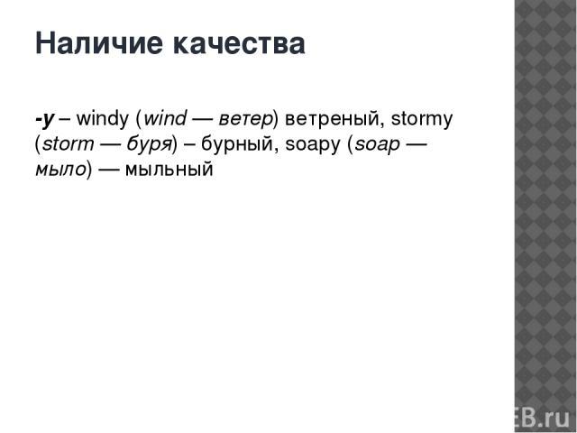 Наличие качества -y– windy (wind — ветер) ветреный, stormy (storm — буря) – бурный, soapy (soap — мыло) — мыльный