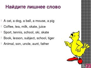 Найдите лишнее слово A cat, a dog, a ball, a mouse, a pig Coffee, tea, milk, ska