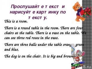 Прослушайте текст и нарисуйте картинку по тексту. This is a room. There is a rou