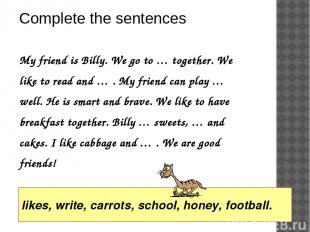 My friend is Billy. We go to … together. We like to read and … . My friend can p