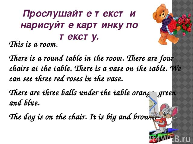 Прослушайте текст и нарисуйте картинку по тексту. This is a room. There is a round table in the room. There are four chairs at the table. There is a vase on the table. We can see three red roses in the vase. There are three balls under the table ora…