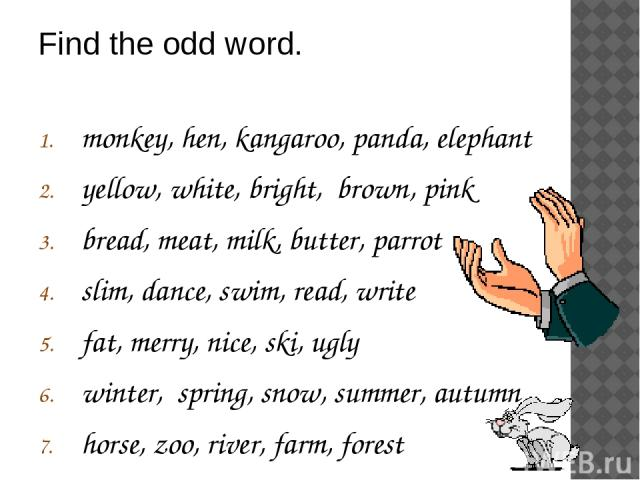 monkey, hen, kangaroo, panda, elephant yellow, white, bright, brown, pink bread, meat, milk, butter, parrot slim, dance, swim, read, write fat, merry, nice, ski, ugly winter, spring, snow, summer, autumn horse, zoo, river, farm, forest Find the odd word.