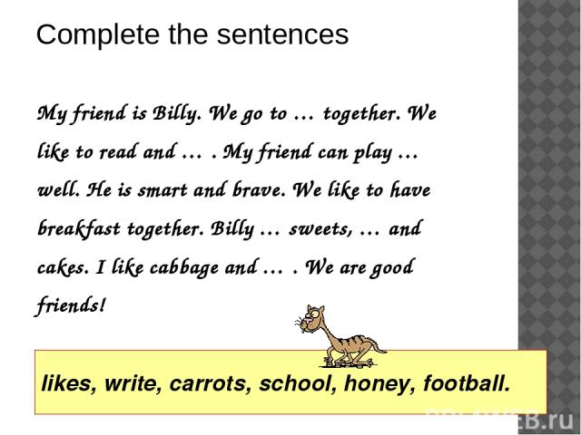 My friend is Billy. We go to … together. We like to read and … . My friend can play … well. He is smart and brave. We like to have breakfast together. Billy … sweets, … and cakes. I like cabbage and … . We are good friends! Complete the sentences li…
