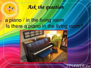 Ask the question a piano / in the living room Is there a piano in the living roo