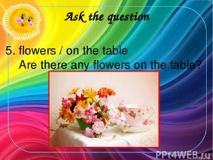 Ask the question 5. flowers / on the table Are there any flowers on the table?