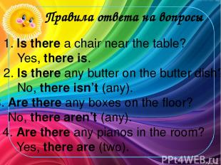 Правила ответа на вопросы 3. Are there any boxes on the floor? No, there aren't