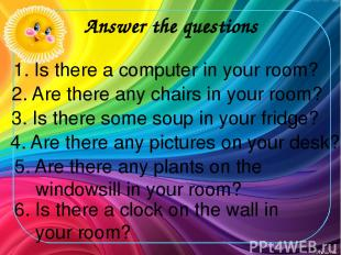 Answer the questions 1. Is there a computer in your room? 2. Are there any chair