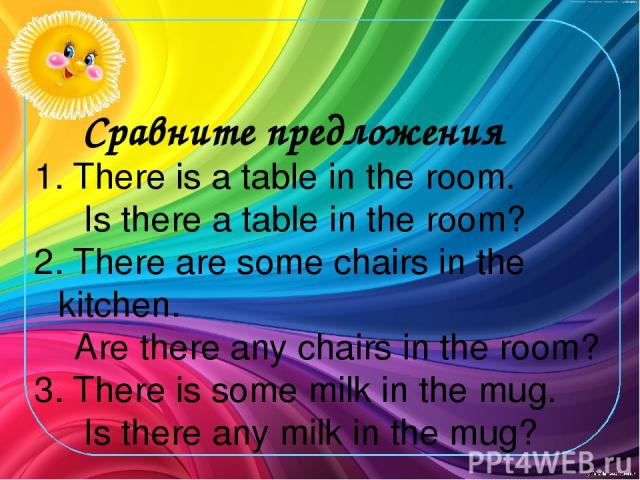 Сравните предложения 1. There is a table in the room. Is there a table in the room? 2. There are some chairs in the kitchen. Are there any chairs in the room? 3. There is some milk in the mug. Is there any milk in the mug?