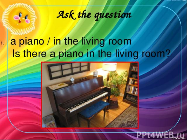 Ask the question a piano / in the living room Is there a piano in the living room?