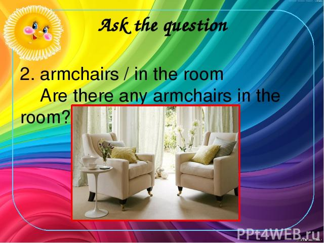 Ask the question 2. armchairs / in the room Are there any armchairs in the room?