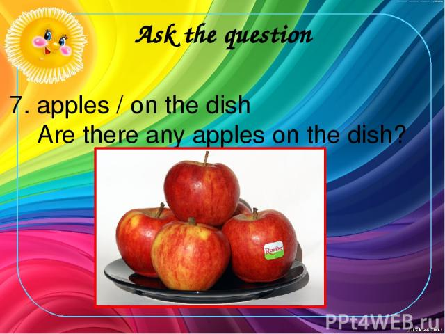 Ask the question 7. apples / on the dish Are there any apples on the dish?