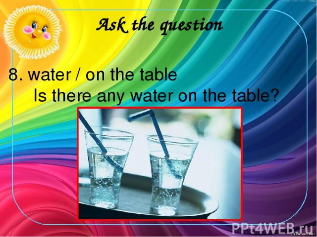 Ask the question 8. water / on the table Is there any water on the table?