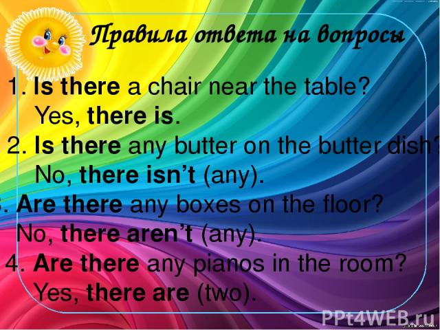 Правила ответа на вопросы 3. Are there any boxes on the floor? No, there aren't (any). 1. Is there a chair near the table? Yes, there is. 2. Is there any butter on the butter dish? No, there isn't (any). 4. Are there any pianos in the room? Yes, the…