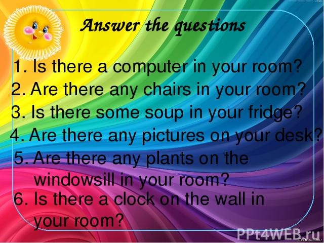Answer the questions 1. Is there a computer in your room? 2. Are there any chairs in your room? 3. Is there some soup in your fridge? 4. Are there any pictures on your desk? 5. Are there any plants on the windowsill in your room? 6. Is there a clock…