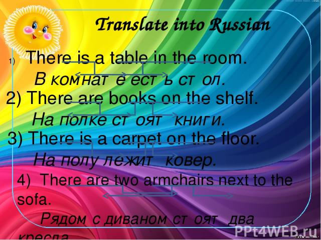 Translate into Russian There is a table in the room. В комнате есть стол. 2) There are books on the shelf. На полке стоят книги. 3) There is a carpet on the floor. На полу лежит ковер. 4) There are two armchairs next to the sofa. Рядом с диваном сто…