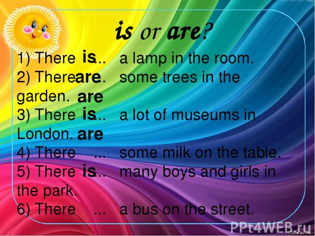 1) There ... a lamp in the room. 2) There ... some trees in the garden. 3) There ... a lot of museums in London. 4) There ... some milk on the table. 5) There ... many boys and girls in the park. 6) There ... a bus on the street. is or are? is are i…