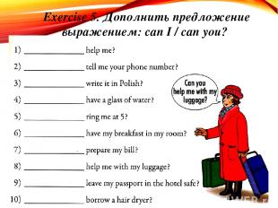 Exercise 5. Дополнить предложение выражением: can I / can you?