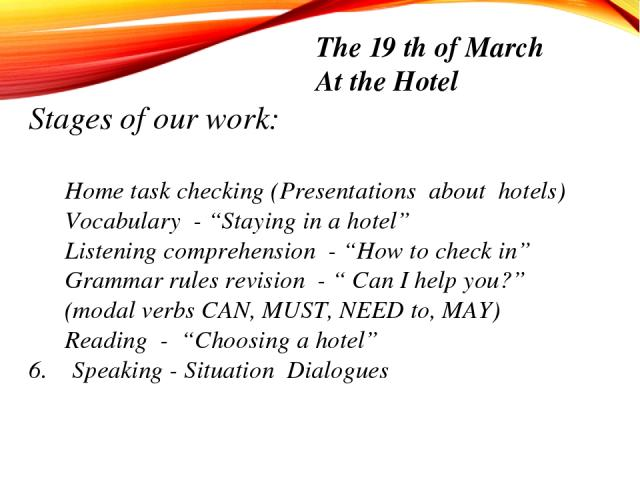 """Stages of our work: Home task checking (Presentations about hotels) Vocabulary - """"Staying in a hotel"""" Listening comprehension - """"How to check in"""" Grammar rules revision - """" Can I help you?"""" (modal verbs CAN, MUST, NEED to, MAY) Reading - """"Choosing a…"""